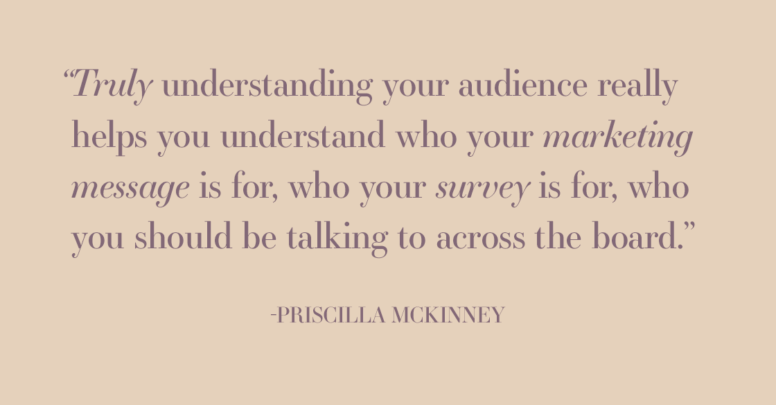 """TRULY UNDERSTANDING YOUR AUDIENCE REALLY HELPS YOU UNDERSTAND WHO YOUR MARKETING MESSAGE IS FOR, WHO YOUR SURVEY IS FOR, WHO YOU SHOULD BE TALKING TO ACROSS THE BOARD."" - PRISCILLA MCKINNEY"