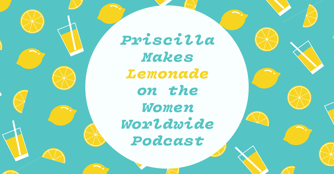 Priscilla Makes Lemonade on the Women Worldwide Podcast