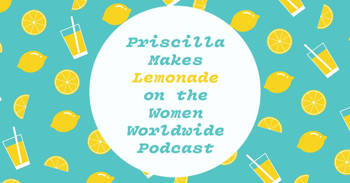 Priscilla Makes Lemonade on the Women Worldwide Podcast