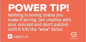 "Nothing is boring unless you make it boring. Get creative with your concept and don't publish until it hits the ""wow"" factor."