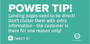 Landing pages need to be direct! Don't clutter them with extra information - the customer is there for one reason only!