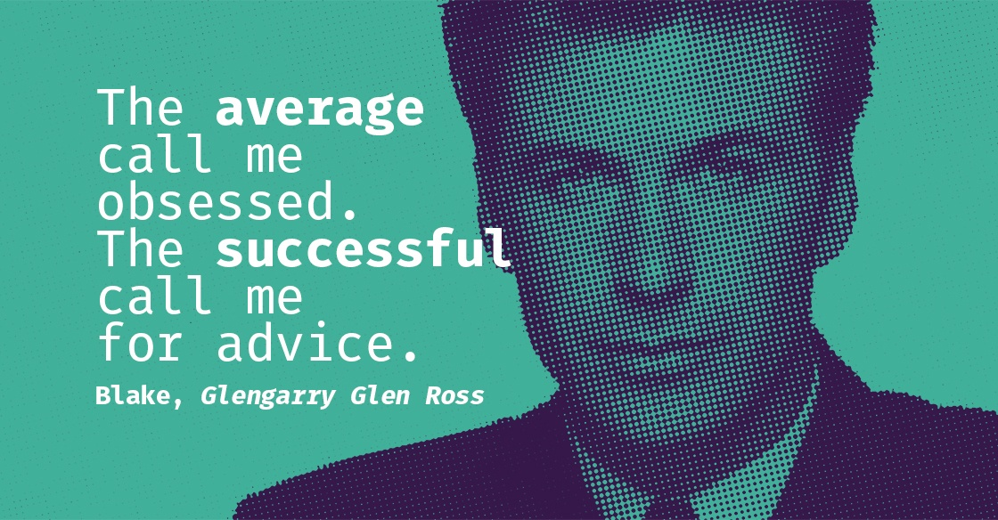 """""""The average call me obsessed. The successful call me for advice."""" Blake, Glengarry Glen Ross"""