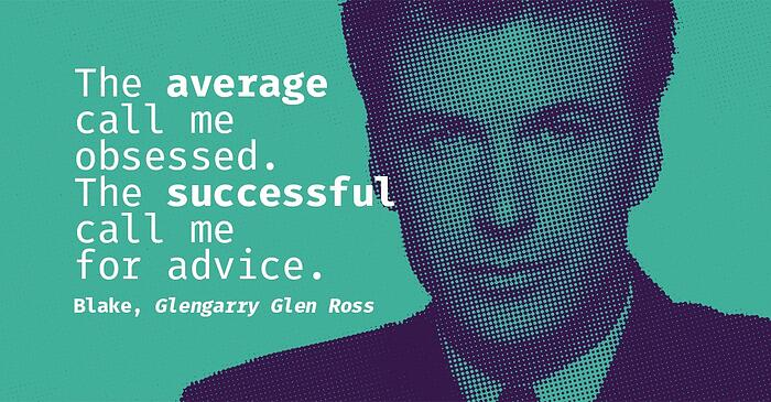 """The average call me obsessed. The successful call me for advice."" Blake, Glengarry Glen Ross"