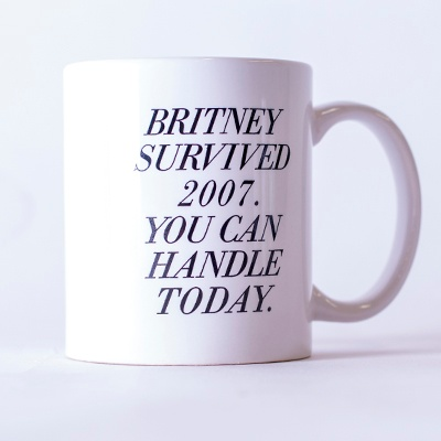 """This one says, """"Britney survived 2007. You can handle today."""""""