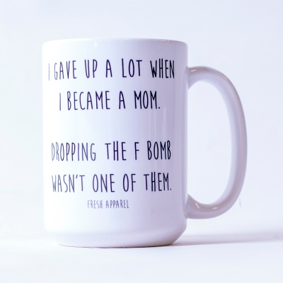 """This mug says: """"I gave up a lot when I became a mom. Dropping the F bomb wasn't one of them."""""""