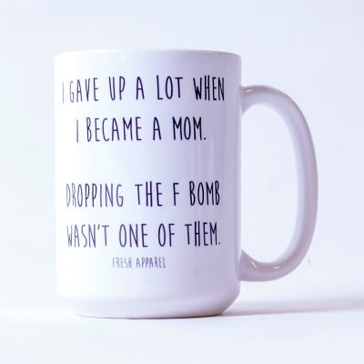 "This mug says: ""I gave up a lot when I became a mom. Dropping the F bomb wasn't one of them."""