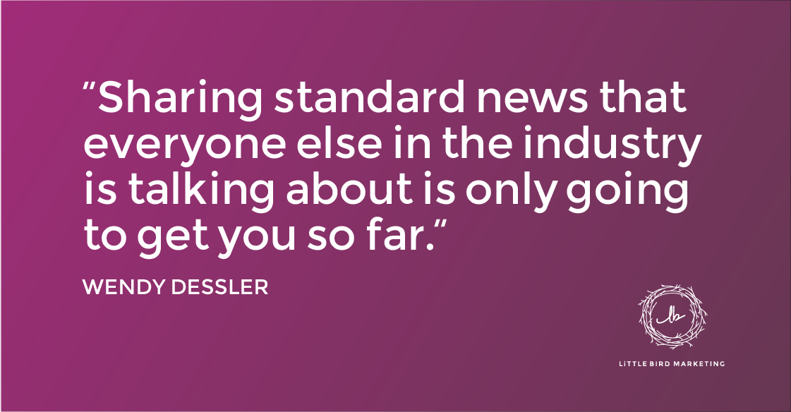 """""""Sharing standard news that everyone else in the industry is talking about is only going to get you so far."""" - Wendy Dessler"""