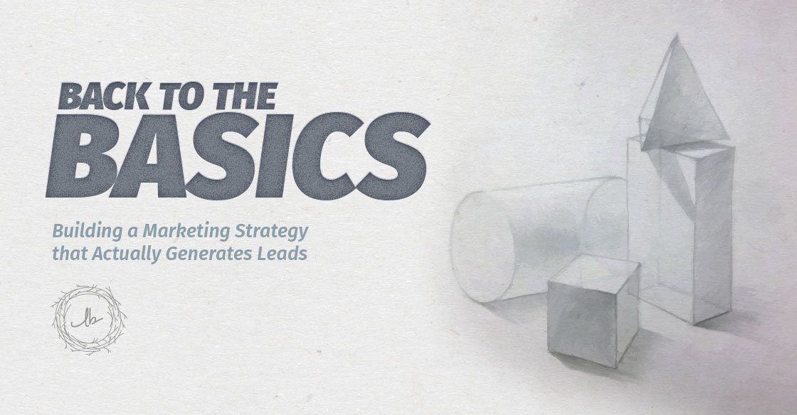 Back to the Basics: Building a Marketing Strategy that Actually Generates Leads